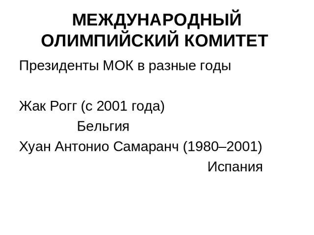 МЕЖДУНАРОДНЫЙ ОЛИМПИЙСКИЙ КОМИТЕТ Президенты МОК в разные годы Жак Рогг (с 2001 года) Бельгия Хуан Антонио Самаранч (1980–2001) Испания