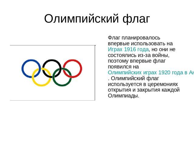 Олимпийский флаг Флаг планировалось впервые использовать на Играх 1916 года, но они не состоялись из-за войны, поэтому впервые флаг появился на Олимпийских играх 1920 года в Антверпене (Бельгия). Олимпийский флаг используется в церемониях открытия и…