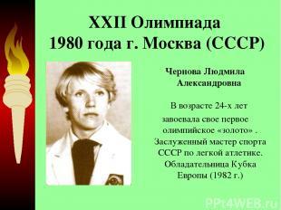 XXII Олимпиада 1980 года г. Москва (СССР) Чернова Людмила Александровна В возра