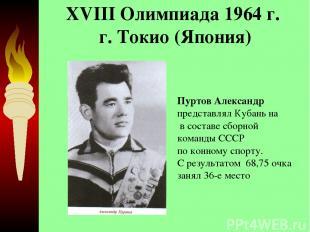 XVIII Олимпиада 1964 г. г. Токио (Япония)  Пуртов Александр представлял Кубань