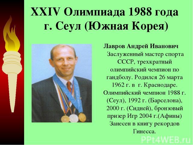 XXIV Олимпиада 1988 года г. Сеул (Южная Корея) Лавров Андрей Иванович Заслуженный мастер спорта СССР, трехкратный олимпийский чемпион по гандболу. Родился 26 марта 1962 г. в г. Краснодаре. Олимпийский чемпион 1988 г. (Сеул), 1992 г. (Барселона), 2…