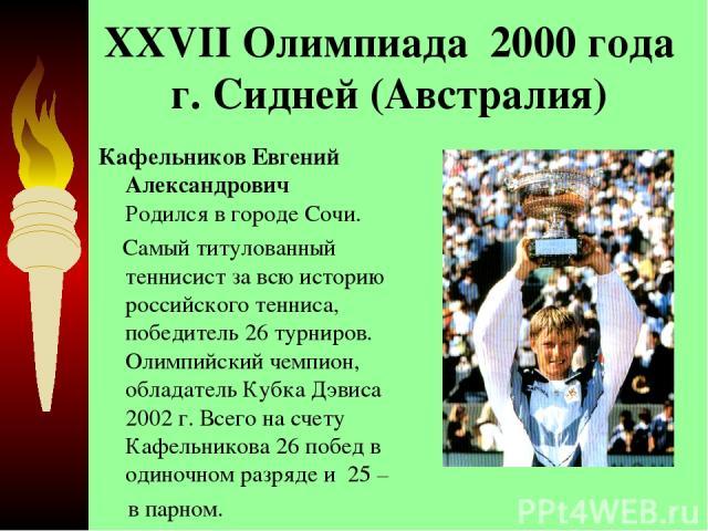 XXVII Олимпиада 2000 года г. Сидней (Австралия) Кафельников Евгений Александрович Родился в городе Сочи. Самый титулованный теннисист за всю историю российского тенниса, победитель 26 турниров. Олимпийский чемпион, обладатель Кубка Дэвиса 2002 г. В…
