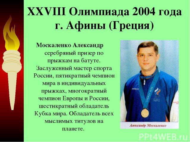 XXVIII Олимпиада 2004 года г. Афины (Греция) Москаленко Александр серебряный призер по прыжкам на батуте. Заслуженный мастер спорта России, пятикратный чемпион мира в индивидуальных прыжках, многократный чемпион Европы и России, шестикратный облада…