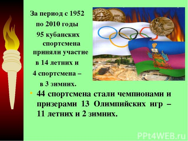 44 спортсмена стали чемпионами и призерами 13 Олимпийских игр – 11 летних и 2 зимних. За период с 1952 по 2010 годы 95 кубанских спортсмена приняли участие в 14 летних и 4 спортсмена – в 3 зимних.