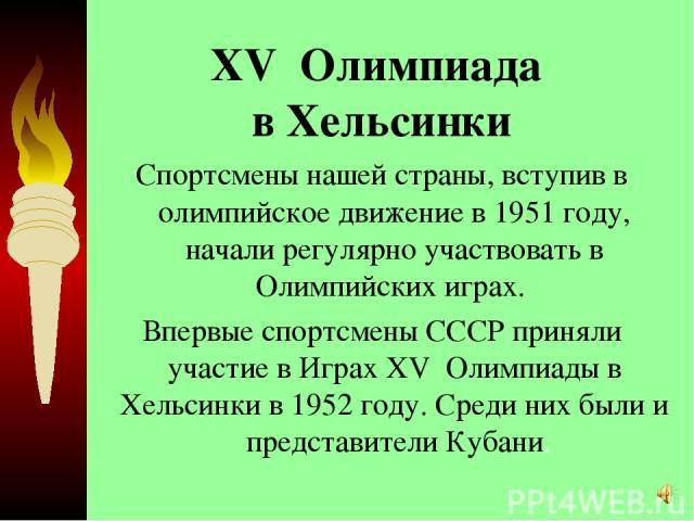 XV Олимпиада в Хельсинки Спортсмены нашей страны, вступив в олимпийское движение в 1951 году, начали регулярно участвовать в Олимпийских играх. Впервые спортсмены СССР приняли участие в Играх XV Олимпиады в Хельсинки в 1952 году. Среди них были и …