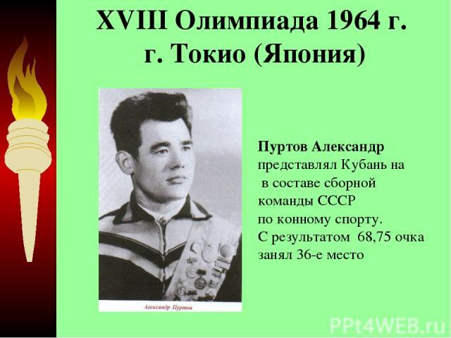XVIII Олимпиада 1964 г. г. Токио (Япония)  Пуртов Александр представлял Кубань на в составе сборной команды СССР по конному спорту. С результатом 68,75 очка занял 36-е место