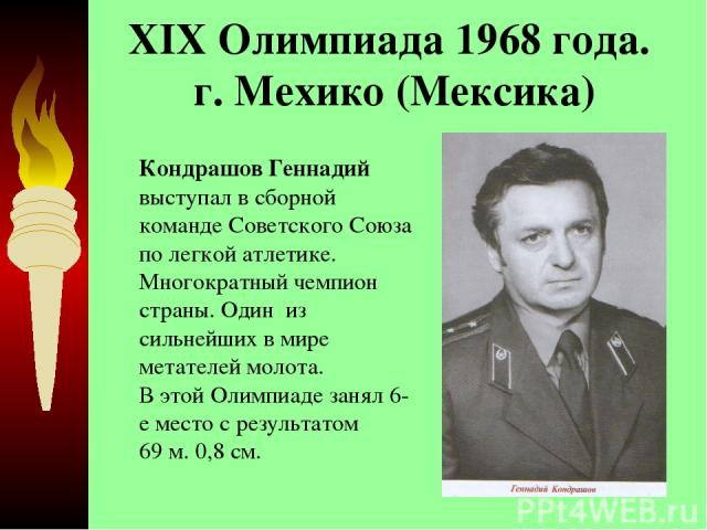 XIX Олимпиада 1968 года. г. Мехико (Мексика) Кондрашов Геннадий выступал в сборной команде Советского Союза по легкой атлетике. Многократный чемпион страны. Один из сильнейших в мире метателей молота. В этой Олимпиаде занял 6-е место с результат…