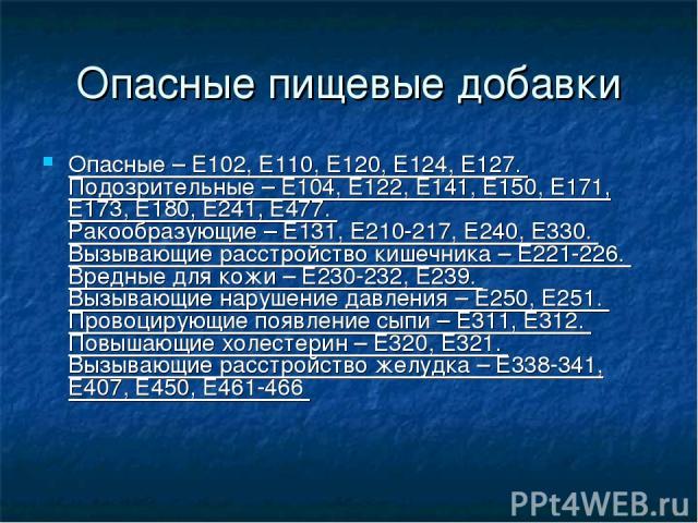 Опасные пищевые добавки Опасные – Е102, Е110, Е120, Е124, Е127. Подозрительные – Е104, Е122, Е141, Е150, Е171, Е173, Е180, Е241, Е477. Ракообразующие – Е131, Е210-217, Е240, Е330. Вызывающие расстройство кишечника – Е221-226. Вредные для кожи – Е230…