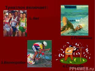 Триатлон включает: 1. Бег 2.Плавание 3.Велопробег 4.Стрельба