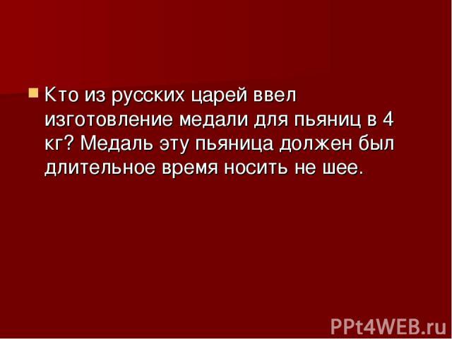 Кто из русских царей ввел изготовление медали для пьяниц в 4 кг? Медаль эту пьяница должен был длительное время носить не шее.