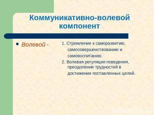 Коммуникативно-волевой компонент Волевой - 1. Стремление к саморазвитию, самосов