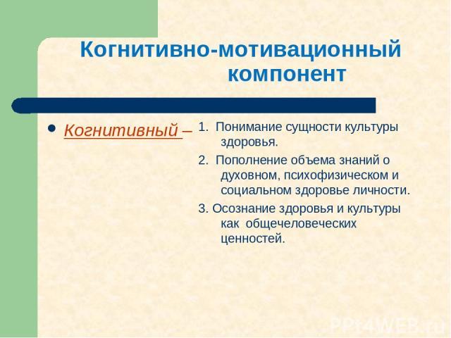 Когнитивно-мотивационный компонент Когнитивный – 1. Понимание сущности культуры здоровья. 2. Пополнение объема знаний о духовном, психофизическом и социальном здоровье личности. 3. Осознание здоровья и культуры как общечеловеческих ценностей.