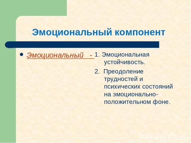 Эмоциональный компонент Эмоциональный - 1. Эмоциональная устойчивость. 2. Преодоление трудностей и психических состояний на эмоционально-положительном фоне.