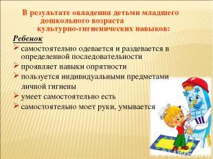В результате овладения детьми младшего дошкольного возраста культурно-гигиеничес