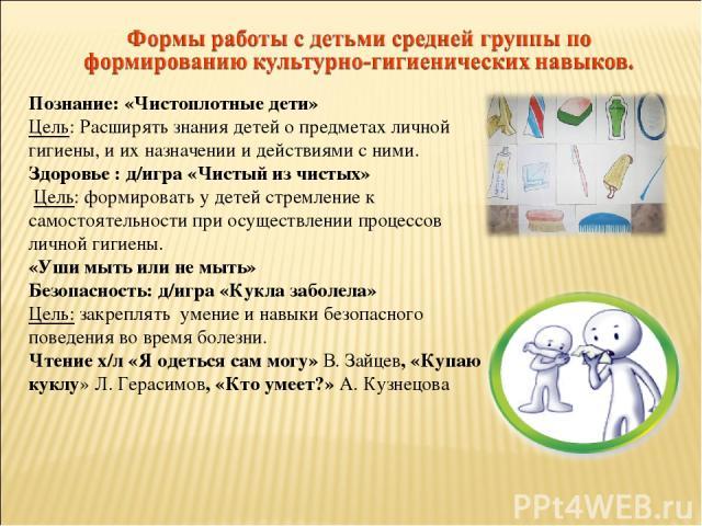 Познание: «Чистоплотные дети» Цель: Расширять знания детей о предметах личной гигиены, и их назначении и действиями с ними. Здоровье : д/игра «Чистый из чистых» Цель: формировать у детей стремление к самостоятельности при осуществлении процессов лич…