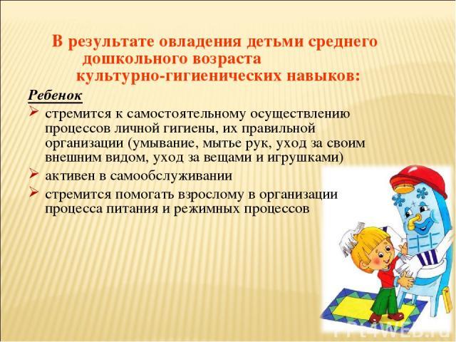 В результате овладения детьми среднего дошкольного возраста культурно-гигиенических навыков: Ребенок стремится к самостоятельному осуществлению процессов личной гигиены, их правильной организации (умывание, мытье рук, уход за своим внешним видом, ух…