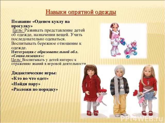 Навыки опрятной одежды Познание «Оденем куклу на прогулку» Цель: Развивать представление детей об одежде, назначении вещей. Учить последовательно одеваться. Воспитывать бережное отношение к одежде. Интеграция с образовательной обл. «Социализация»: Ц…