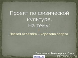 Легкая атлетика – королева спорта. Выполнила: Минхаирова Юлия 900igr.net