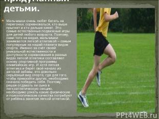 Мальчишки очень любят бегать на перегонки, соревноваться, кто выше прыгнет и кто