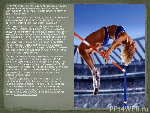 Лёгкую атлетику по традиции называют видом спорта. На самом деле это целый комплекс иногда близких, а чаще весьма далёких друг от друга дисциплин. Если все виды ходьбы, бега, прыжков, метаний и многоборий разделить по «родственным» связям, таких гру…