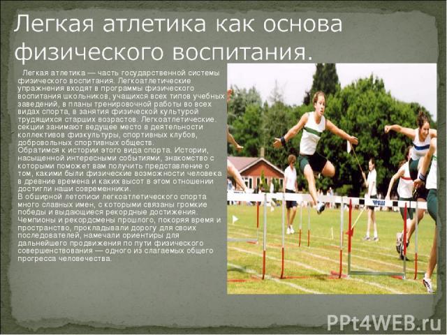 Легкая атлетика — часть государственной системы физического воспитания. Легкоатлетические упражнения входят в программы физического воспитания школьников, учащихся всех типов учебных заведений, в планы тренировочной работы во всех видах спорта, в за…