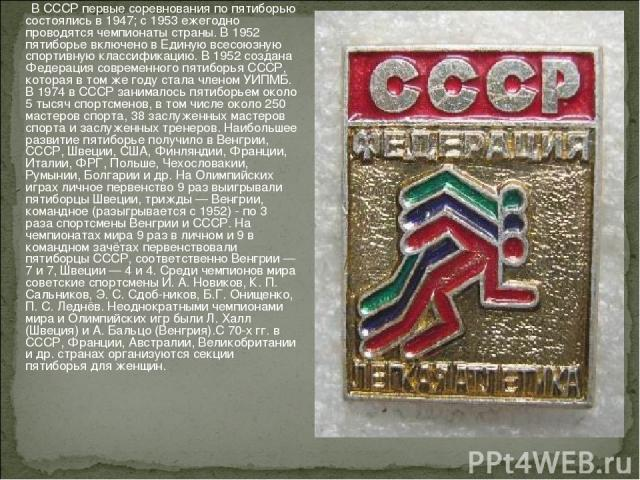 В СССР первые соревнования по пятиборью состоялись в 1947; с 1953 ежегодно проводятся чемпионаты страны. В 1952 пятиборье включено в Единую всесоюзную спортивную классификацию. В 1952 создана Федерация современного пятиборья СССР, которая в том же г…