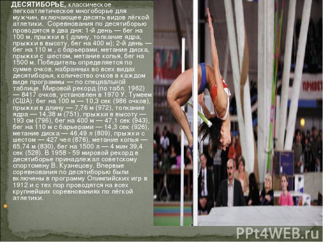 ДЕСЯТИБОРЬЕ, классическое легкоатлетическое многоборье для мужчин, включающее десять видов лёгкой атлетики. Соревнования по десятиборью проводятся в два дня: 1-й день — бег на 100 м, прыжки в ( длину, толкание ядра, прыжки в высоту, бег на 400 м); …