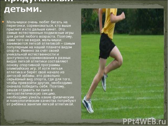 Мальчишки очень любят бегать на перегонки, соревноваться, кто выше прыгнет и кто дальше кинет. Это самые естественные подвижные игры для детей любого возраста. Поэтому, сами того не ведая, мальчишки занимаются легкой атлетикой – самым популярным на …