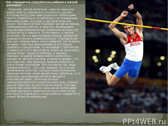 Как определить способность ребенка к легкой атлетике? Пожалуй, легкая атлетика - один из немногих видов спорта, определить склонность детей к которому могут уже сами родители. Необходимо просто внимательно понаблюдать за поведением мальчика дома, на…