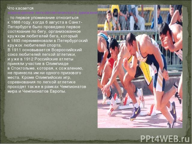 Что касается зарождения легкоатлетического движения вРоссии, топервое упоминание относиться к1888году, когда 6августа вСанкт-Петербурге было проведено первое состязание побегу, организованное кружком любителей бега, который в1893переименова…