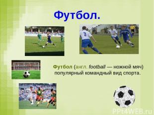 Футбол. Футбол (англ. football — ножной мяч) популярный командный вид спорта.