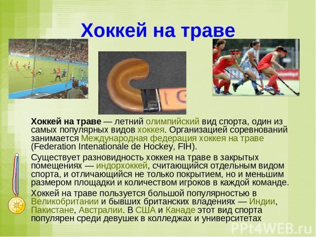 Хоккей на траве Хоккей на траве — летний олимпийский вид спорта, один из самых популярных видов хоккея. Организацией соревнований занимается Международная федерация хоккея на траве (Federation Intenationale de Hockey, FIH). Существует разновидность …