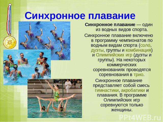 Синхронное плавание Синхронное плавание— один из водных видов спорта. Синхронное плавание включено в программу чемпионатов по водным видам спорта (соло, дуэты, группы и комбинация) и Олимпийских игр (дуэты и группы). На некоторых коммерческих сорев…