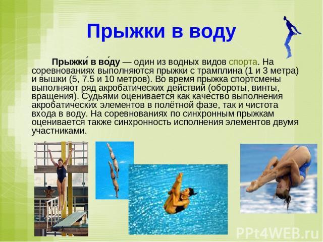 Прыжки в воду Прыжки в во ду — один из водных видов спорта. На соревнованиях выполняются прыжки с трамплина (1 и 3 метра) и вышки (5, 7.5 и 10 метров). Во время прыжка спортсмены выполняют ряд акробатических действий (обороты, винты, вращения). Судь…