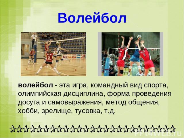 Волейбол волейбол - эта игра, командный вид спорта, олимпийская дисциплина, форма проведения досуга и самовыражения, метод общения, хобби, зрелище, тусовка, т.д.