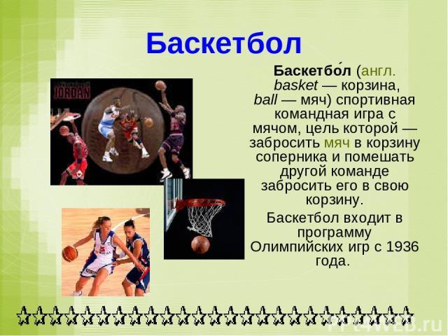 Баскетбол Баскетбо л (англ. basket— корзина, ball— мяч)спортивная командная игра с мячом, цель которой— забросить мяч в корзину соперника и помешать другой команде забросить его в свою корзину. Баскетбол входит в программу Олимпийских игр с 1936 года.