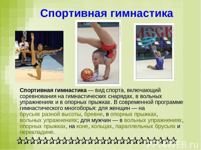 Спортивная гимнастика Спортивная гимнастика— вид спорта, включающий соревнования на гимнастических снарядах, в вольных упражнениях и в опорных прыжках. В современной программе гимнастического многоборья: для женщин— на брусьях разной высоты, бревн…