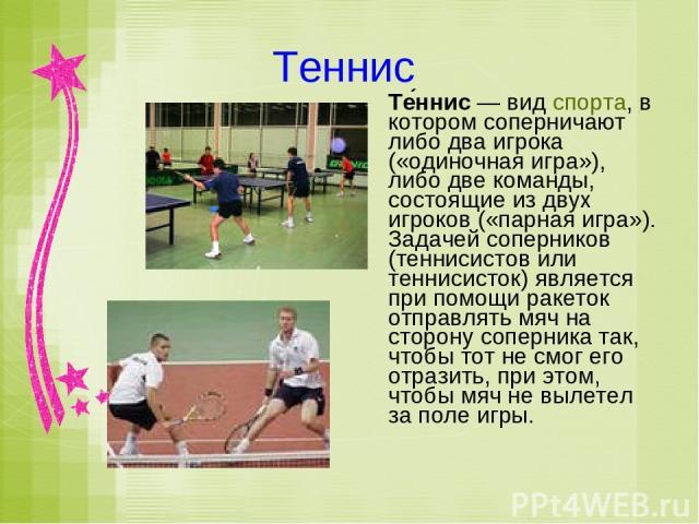 Теннис Те ннис— вид спорта, в котором соперничают либо два игрока («одиночная игра»), либо две команды, состоящие из двух игроков («парная игра»). Задачей соперников (теннисистов или теннисисток) является при помощи ракеток отправлять мяч на сторон…