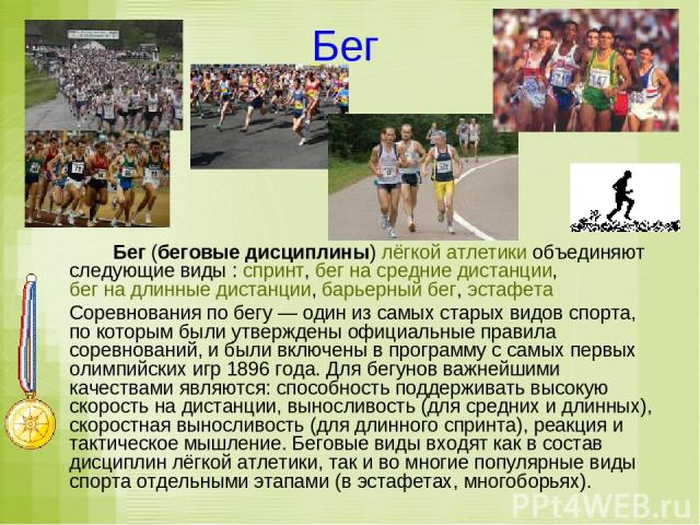 Бег Бег (беговые дисциплины) лёгкой атлетики объединяют следующие виды: спринт, бег на средние дистанции, бег на длинные дистанции, барьерный бег, эстафета Соревнования по бегу— один из самых старых видов спорта, по которым были утверждены официал…
