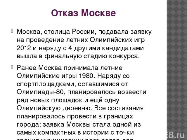 Отказ Москве Москва, столица России, подавала заявку на проведение летних Олимпийских игр 2012 и наряду с 4 другими кандидатами вышла в финальную стадию конкурса. Ранее Москва принимала летние Олимпийские игры 1980. Наряду со спортплощадками, оставш…