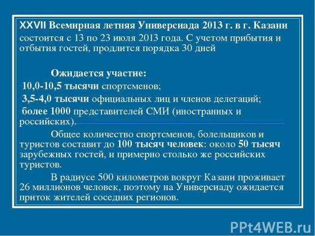 XXVII Всемирная летняя Универсиада 2013 г. в г. Казани состоится с 13 по 23 июля 2013 года. С учетом прибытия и отбытия гостей, продлится порядка 30 дней Ожидается участие: 10,0-10,5 тысячи спортсменов; 3,5-4,0 тысячи официальных лиц и членов делега…