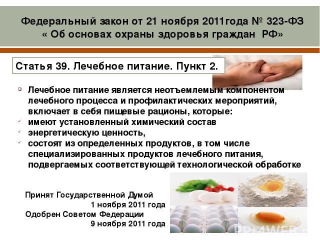 Принят Государственной Думой 1 ноября 2011года Одобрен Советом Федерации 9 ноября 2011года Лечебное питание является неотъемлемым компонентом лечебного процесса и профилактических мероприятий, включает в себя пищевые рационы, которые: имеют устано…