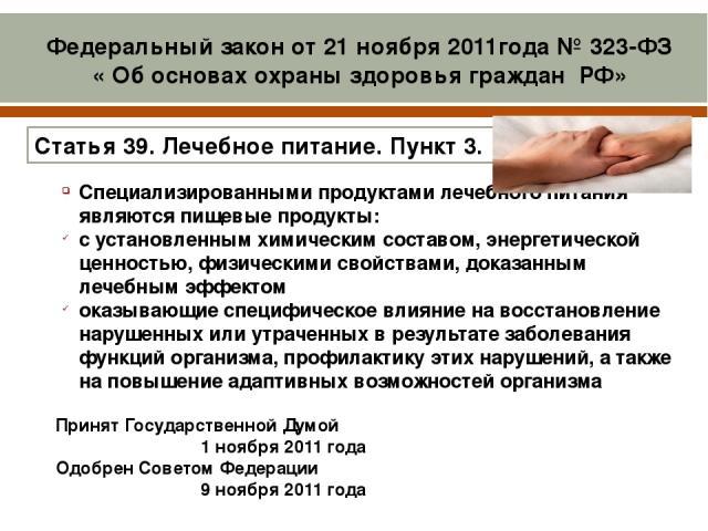 Принят Государственной Думой 1 ноября 2011года Одобрен Советом Федерации 9 ноября 2011года  Специализированными продуктами лечебного питания являются пищевые продукты: с установленным химическим составом, энергетической ценностью, физическими сво…