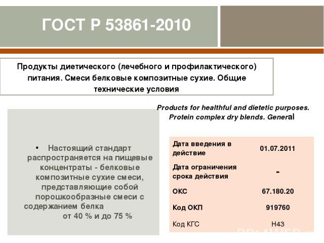 ГОСТ Р 53861-2010 Настоящий стандарт распространяется на пищевые концентраты - белковые композитные сухие смеси, представляющие собой порошкообразные смеси с содержанием белка от 40 % и до 75 % Продукты диетического (лечебного и профилактического) п…