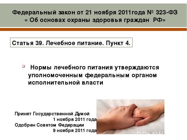 Принят Государственной Думой 1 ноября 2011года Одобрен Советом Федерации 9 ноября 2011года Нормы лечебного питания утверждаются уполномоченным федеральным органом исполнительной власти Статья39. Лечебное питание. Пункт 4. Федеральный закон от 21 …