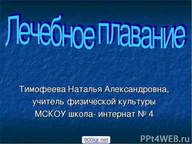Тимофеева Наталья Александровна, учитель физической культуры МСКОУ школа- интернат № 4 900igr.net