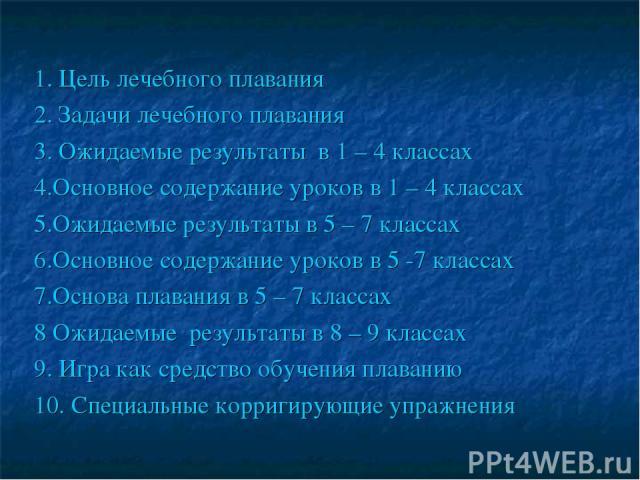 1. Цель лечебного плавания 2. Задачи лечебного плавания 3. Ожидаемые результаты в 1 – 4 классах 4.Основное содержание уроков в 1 – 4 классах 5.Ожидаемые результаты в 5 – 7 классах 6.Основное содержание уроков в 5 -7 классах 7.Основа плавания в 5 – 7…