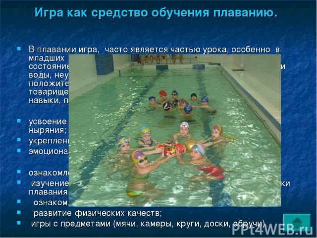 Игра как средство обучения плаванию. В плавании игра, часто является частью урока, особенно в младших и средних классах. Она повышает эмоциональное состояние ребенка, помогает ему преодолеть чувство боязни воды, неуверенности в себе. В игре формирую…
