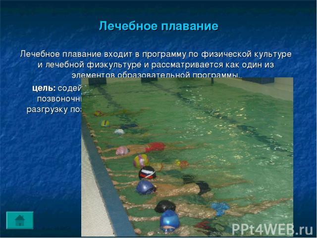 Лечебное плавание Лечебное плавание входит в программу по физической культуре и лечебной физкультуре и рассматривается как один из элементов образовательной программы. цель: содействовать профилактике сколиоза и коррекции позвоночника т.к. плавание …