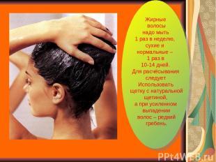 Жирные волосы надо мыть 1 раз в неделю, сухие и нормальные – 1 раз в 10-14 дней.